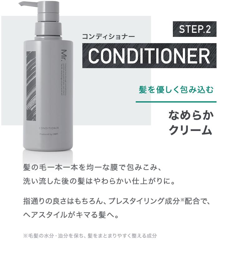 STEP.2 コンディショナー 髪を優しく包み込むなめらかクリーム 髪の毛一本一本を均一な膜で包みこみ、洗い流した後の髪はやわらかい仕上がりに。指通りの良さはもちろん、プレスタイリング成分※配合で、ヘアスタイルがキマる髪へ。※毛髪の水分・油分を保ち、髪をまとまりやすく整える成分